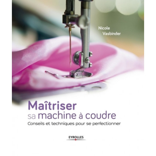 Maîtriser sa machine à coudre - Editions Eyrolles